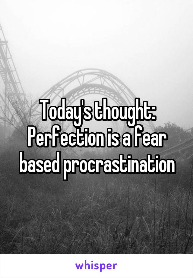 Today's thought: Perfection is a fear based procrastination