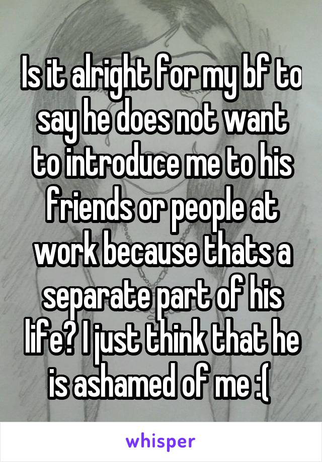 Is it alright for my bf to say he does not want to introduce me to his friends or people at work because thats a separate part of his life? I just think that he is ashamed of me :(