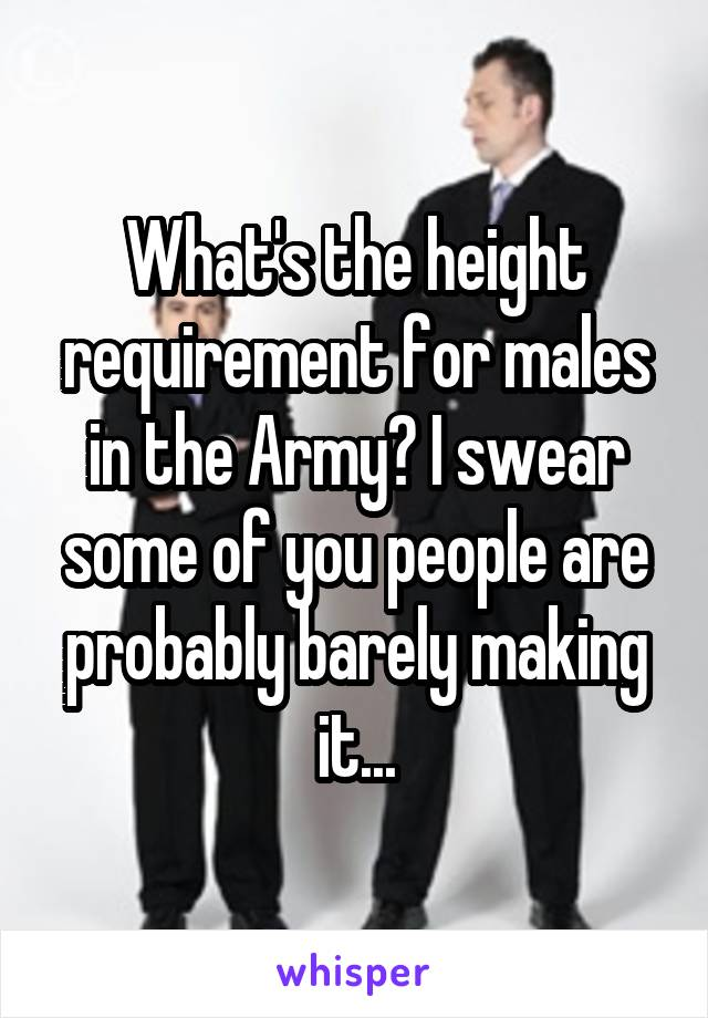 What's the height requirement for males in the Army? I swear some of you people are probably barely making it...