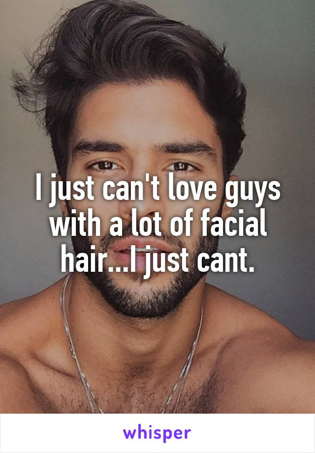 I just can't love guys with a lot of facial hair...I just cant.