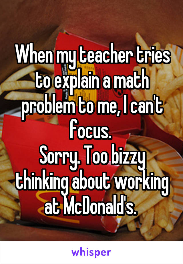When my teacher tries to explain a math problem to me, I can't focus.  Sorry. Too bizzy thinking about working at McDonald's.