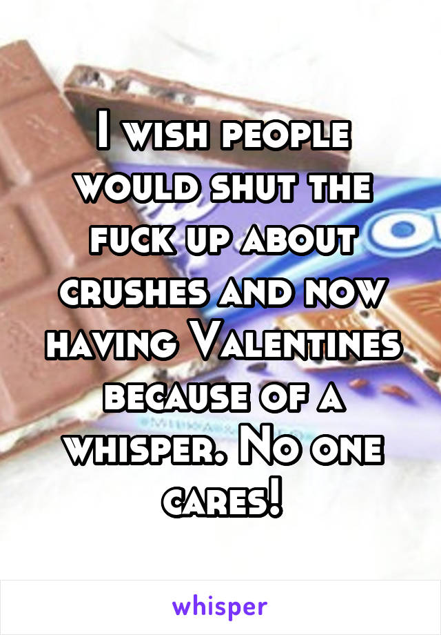 I wish people would shut the fuck up about crushes and now having Valentines because of a whisper. No one cares!