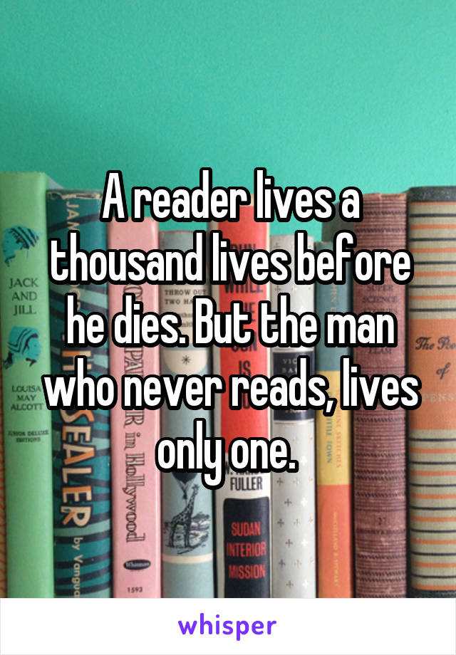 A reader lives a thousand lives before he dies. But the man who never reads, lives only one.