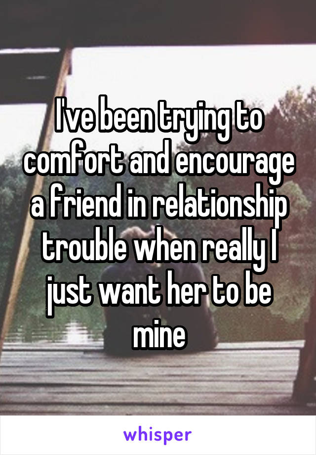 I've been trying to comfort and encourage a friend in relationship trouble when really I just want her to be mine