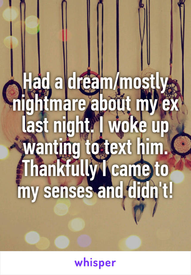 Had a dream/mostly nightmare about my ex last night. I woke up wanting to text him. Thankfully I came to my senses and didn't!