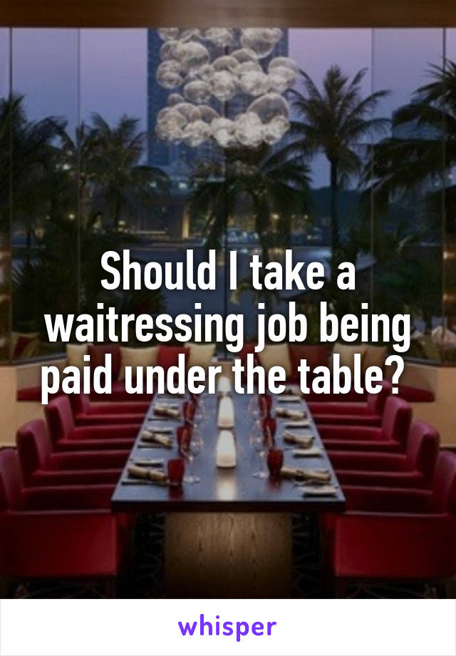 Should I take a waitressing job being paid under the table?