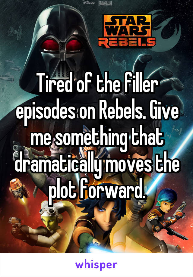 Tired of the filler episodes on Rebels. Give me something that dramatically moves the plot forward.