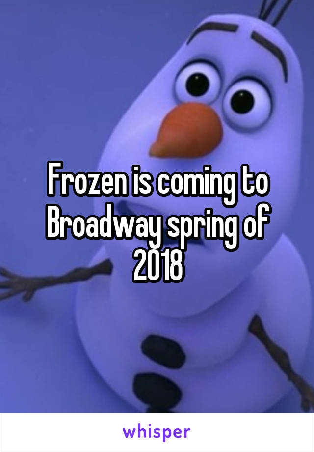 Frozen is coming to Broadway spring of 2018