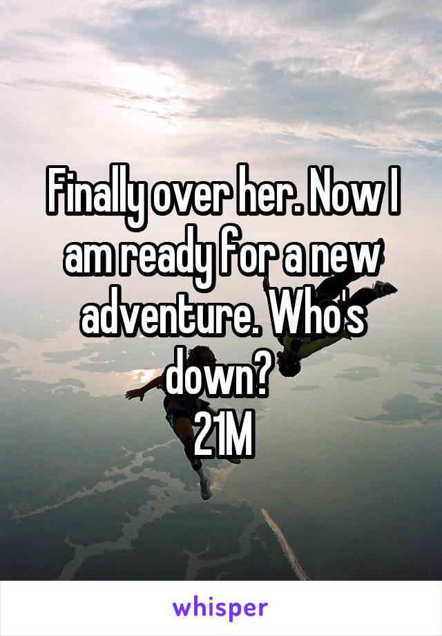 Finally over her. Now I am ready for a new adventure. Who's down?  21M