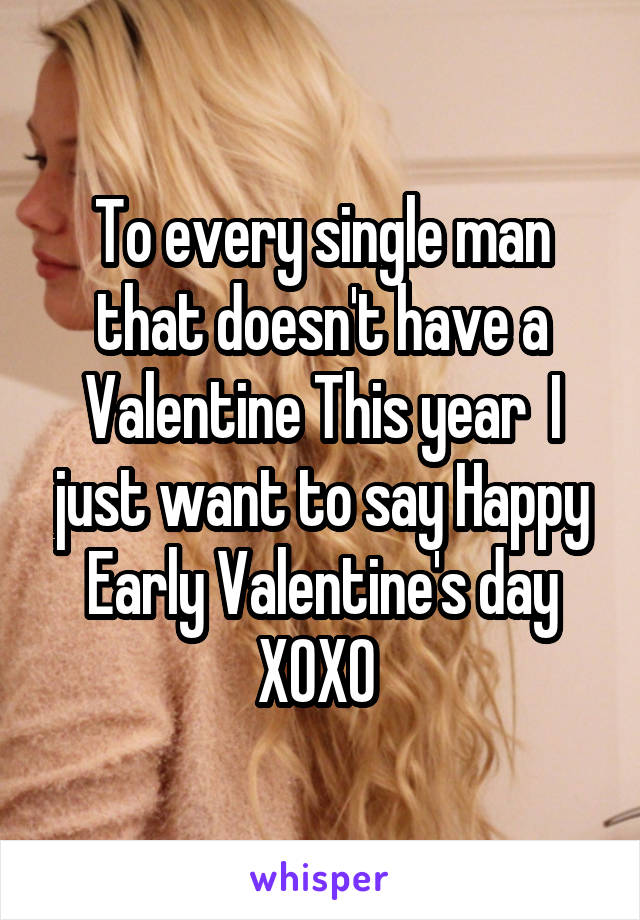 To every single man that doesn't have a Valentine This year  I just want to say Happy Early Valentine's day XOXO