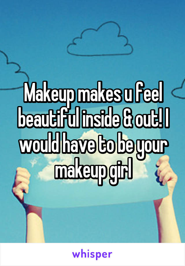 Makeup makes u feel beautiful inside & out! I would have to be your makeup girl