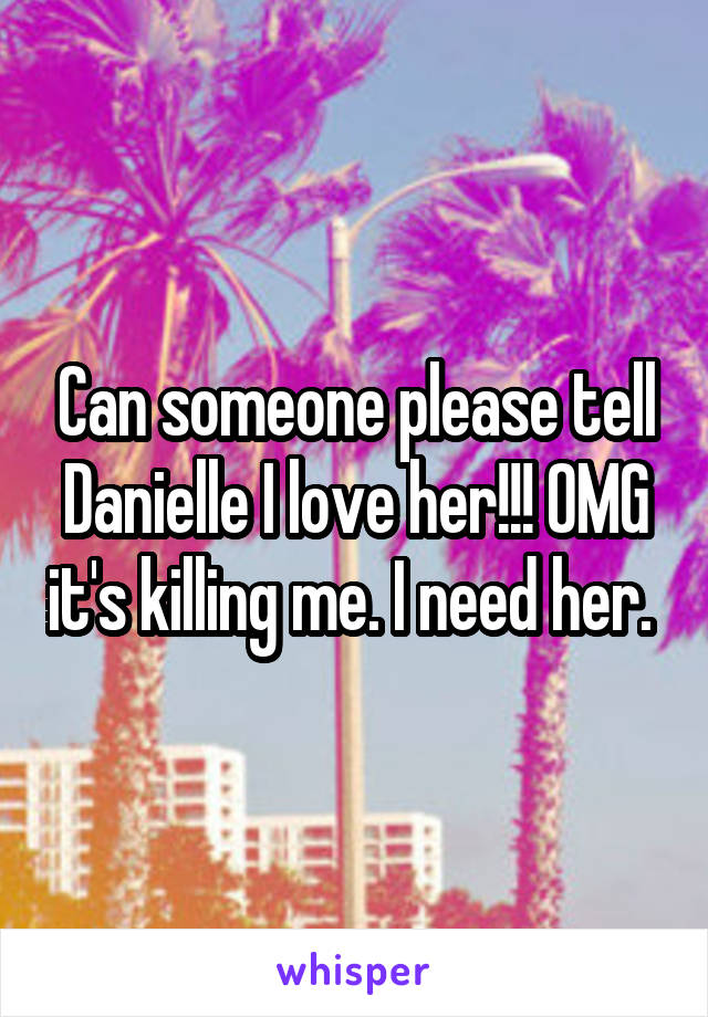 Can someone please tell Danielle I love her!!! OMG it's killing me. I need her.
