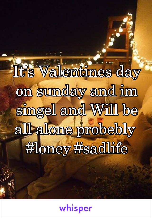 It's Valentines day on sunday and im singel and Will be all alone probebly  #loney #sadlife