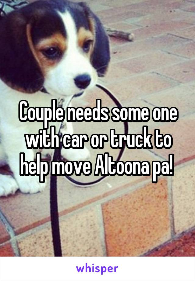 Couple needs some one with car or truck to help move Altoona pa!
