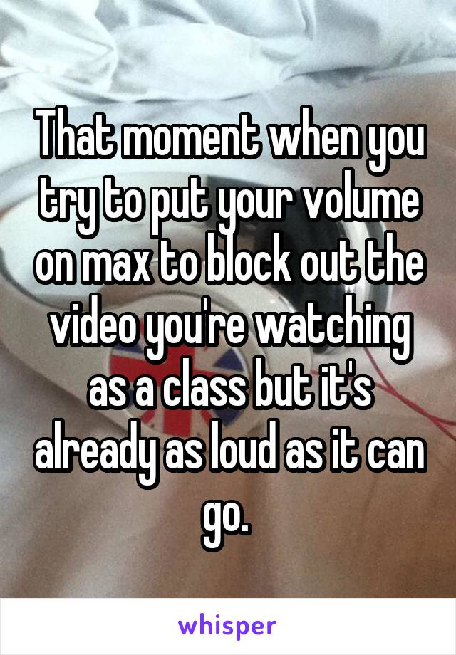 That moment when you try to put your volume on max to block out the video you're watching as a class but it's already as loud as it can go.