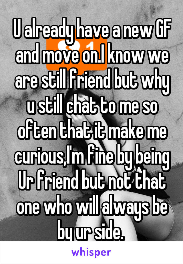 U already have a new GF and move on.I know we are still friend but why u still chat to me so often that it make me curious,I'm fine by being Ur friend but not that one who will always be by ur side.