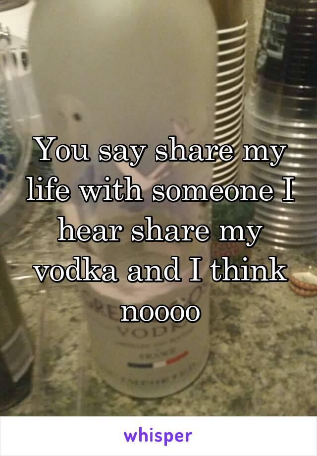You say share my life with someone I hear share my vodka and I think noooo