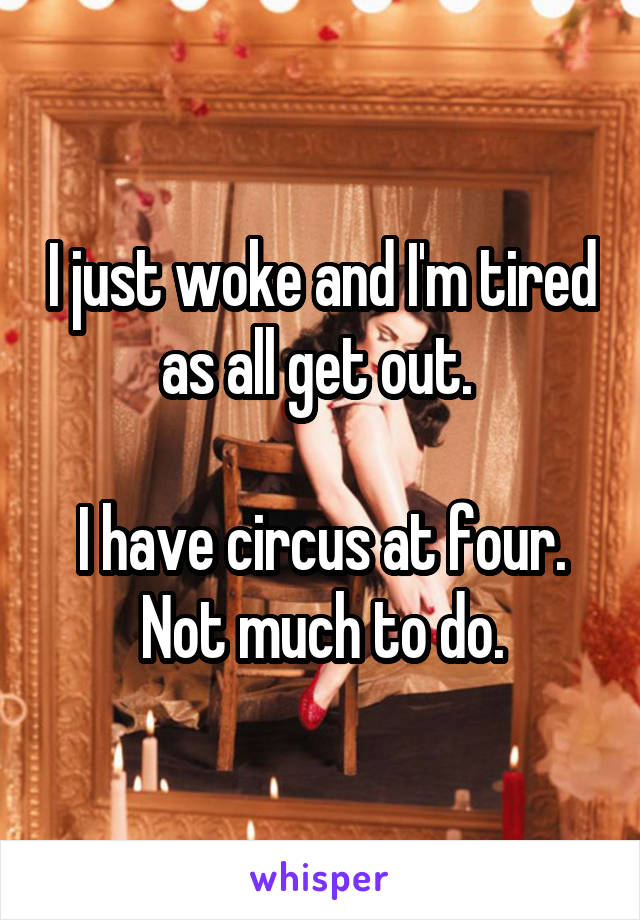 I just woke and I'm tired as all get out.   I have circus at four. Not much to do.