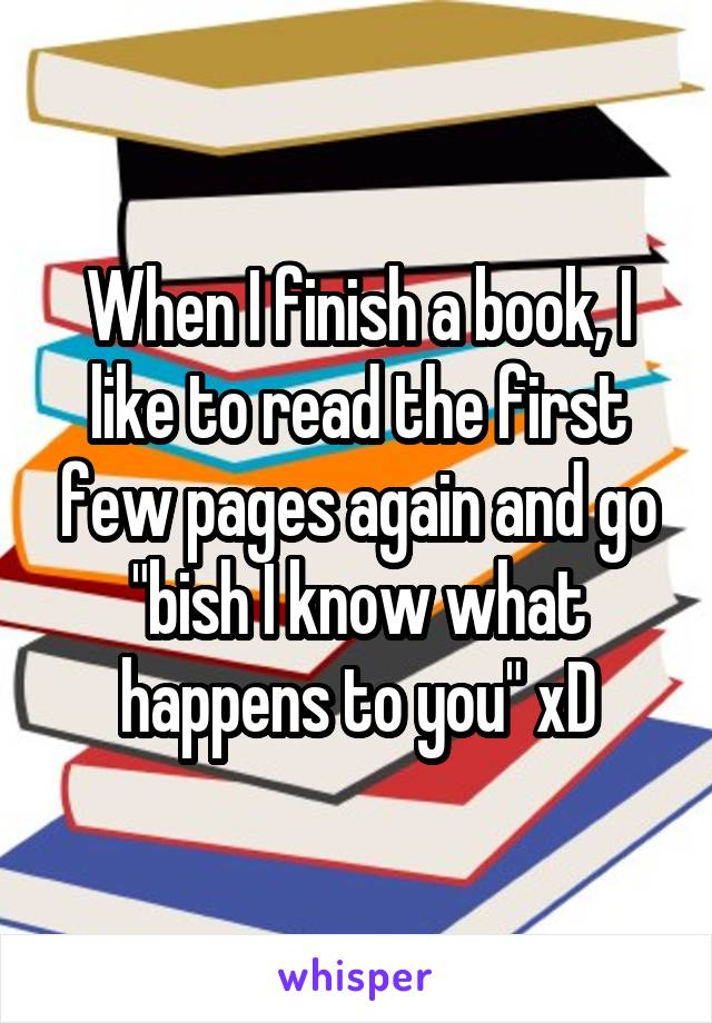 "When I finish a book, I like to read the first few pages again and go ""bish I know what happens to you"" xD"