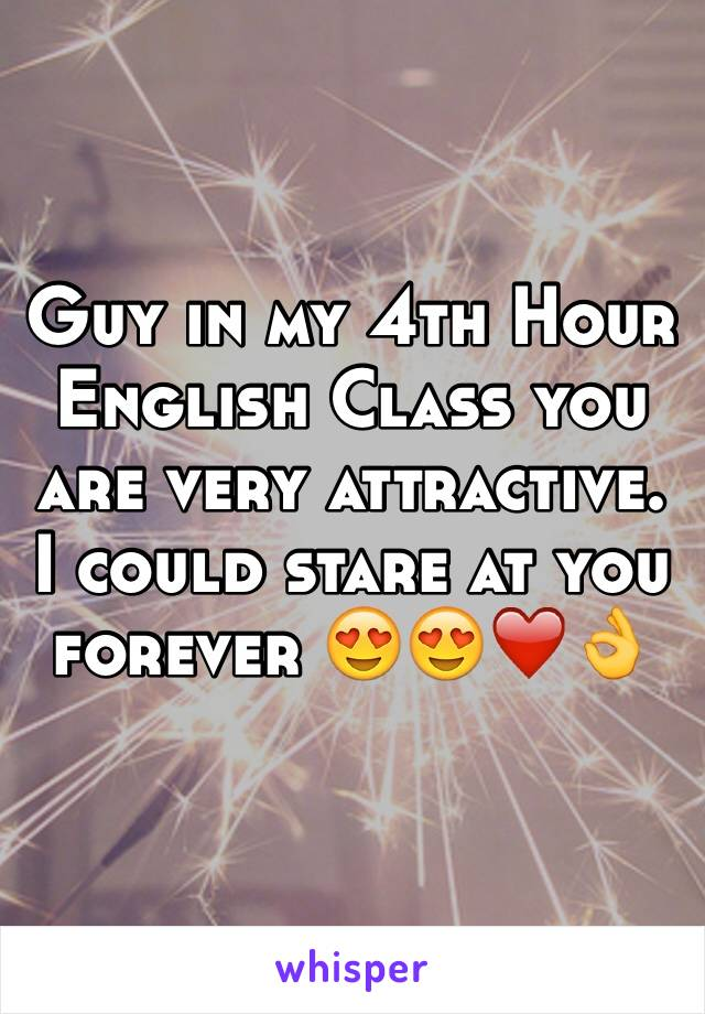 Guy in my 4th Hour English Class you are very attractive. I could stare at you forever 😍😍❤️👌