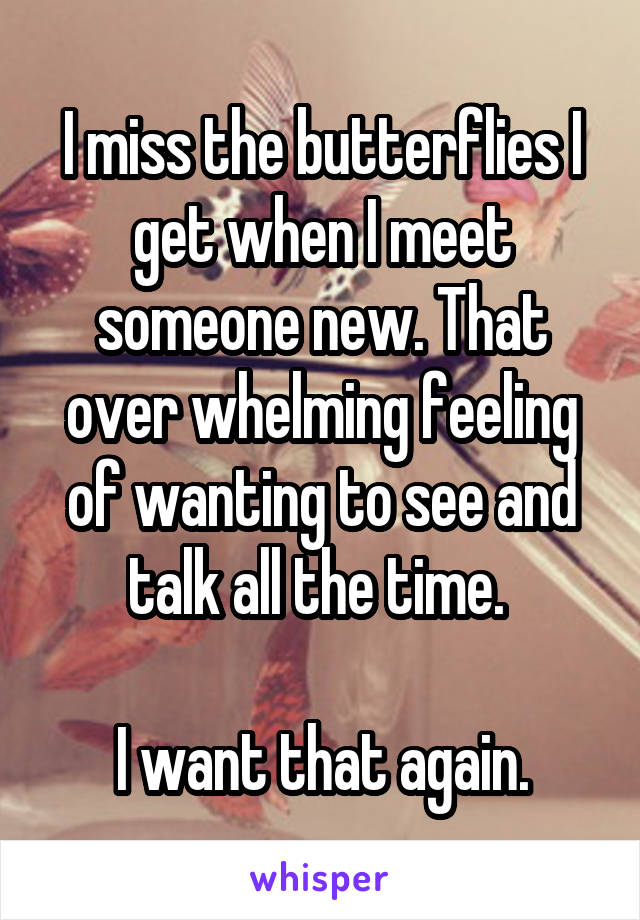 I miss the butterflies I get when I meet someone new. That over whelming feeling of wanting to see and talk all the time.   I want that again.