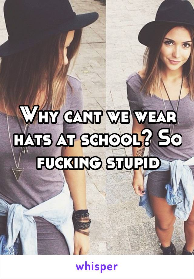 Why cant we wear hats at school? So fucking stupid