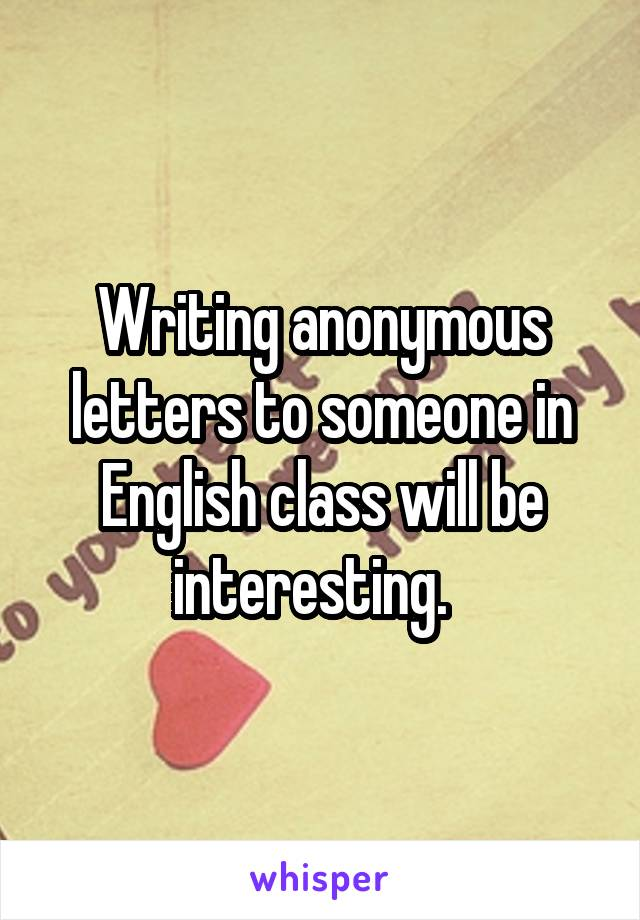 Writing anonymous letters to someone in English class will be interesting.