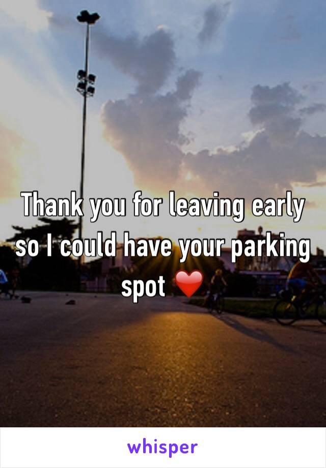 Thank you for leaving early so I could have your parking spot ❤️