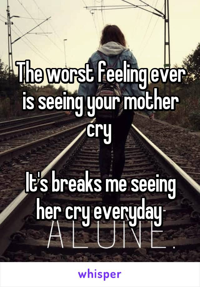 The worst feeling ever is seeing your mother cry   It's breaks me seeing her cry everyday