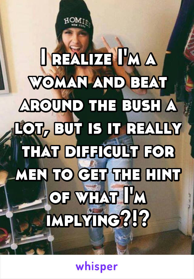 I realize I'm a woman and beat around the bush a lot, but is it really that difficult for men to get the hint of what I'm implying?!?
