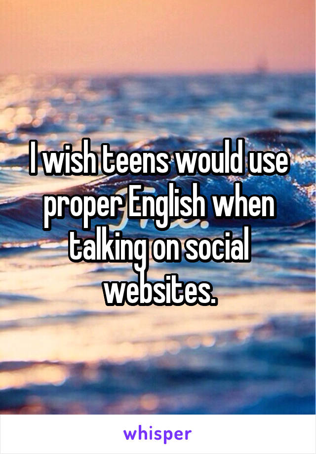 I wish teens would use proper English when talking on social websites.