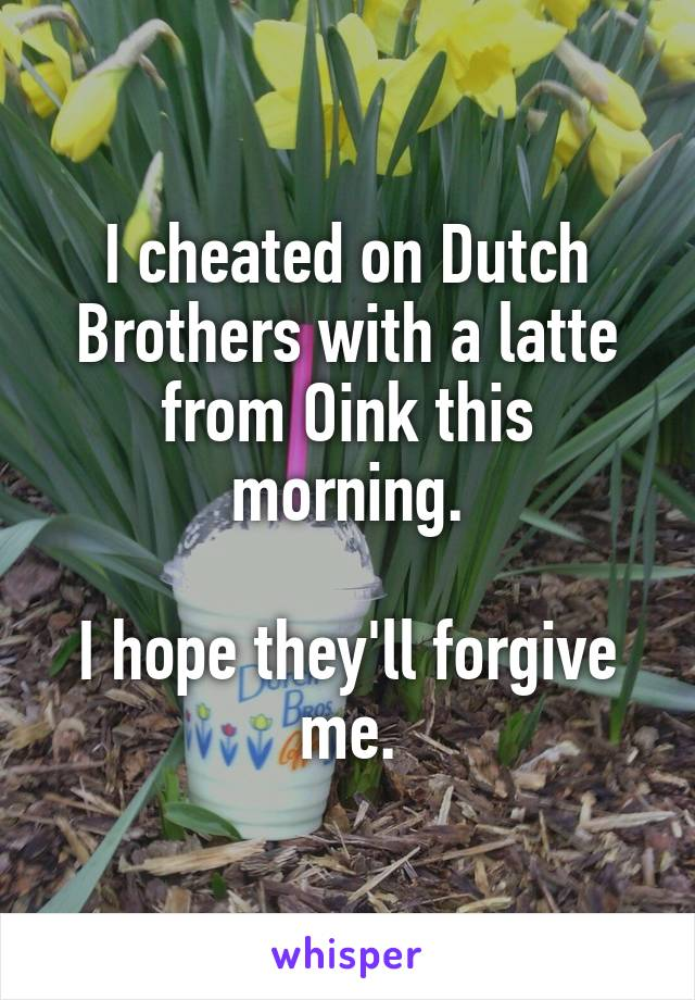 I cheated on Dutch Brothers with a latte from Oink this morning.  I hope they'll forgive me.