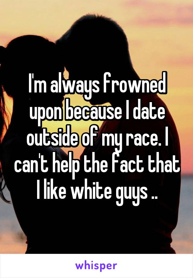 I'm always frowned upon because I date outside of my race. I can't help the fact that I like white guys ..