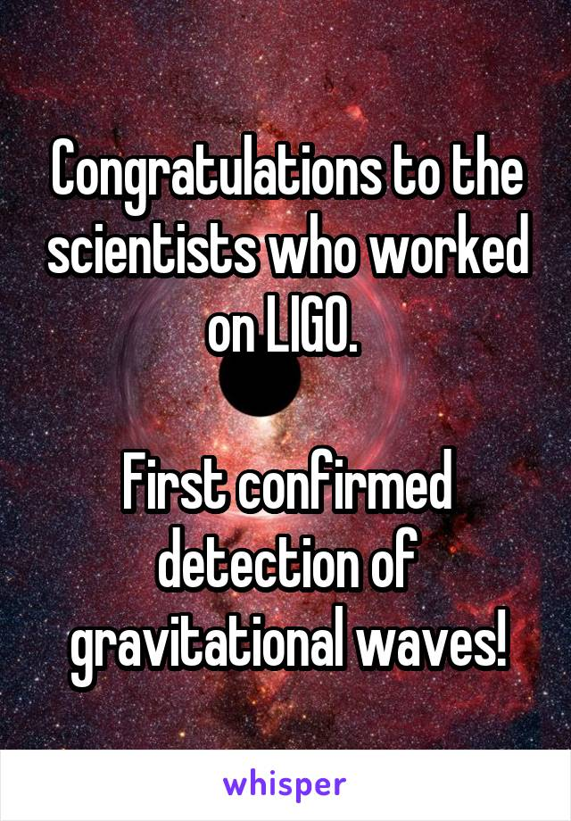 Congratulations to the scientists who worked on LIGO.   First confirmed detection of gravitational waves!