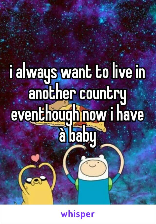 i always want to live in another country eventhough now i have à baby