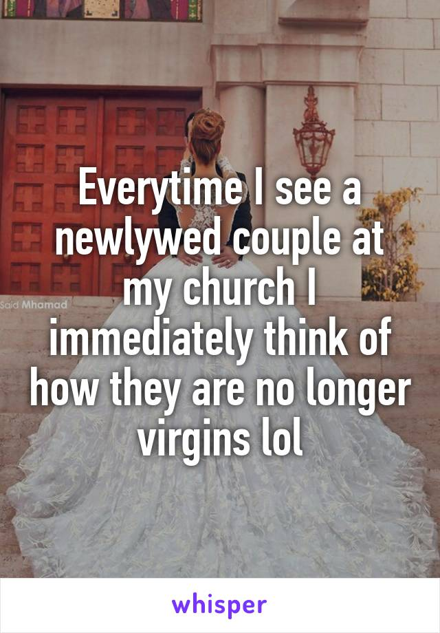 Everytime I see a newlywed couple at my church I immediately think of how they are no longer virgins lol