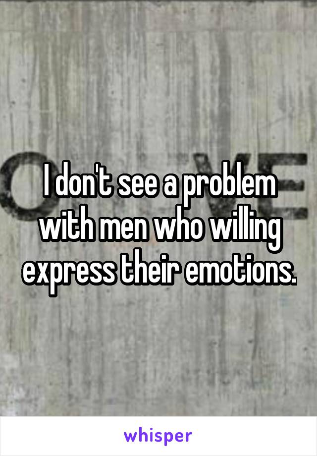 I don't see a problem with men who willing express their emotions.