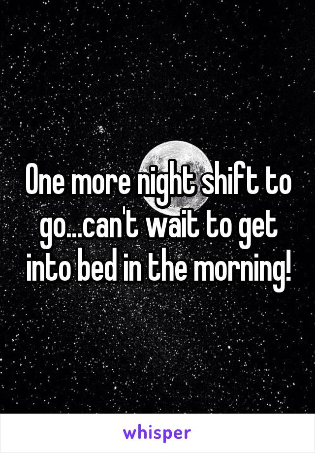 One more night shift to go...can't wait to get into bed in the morning!
