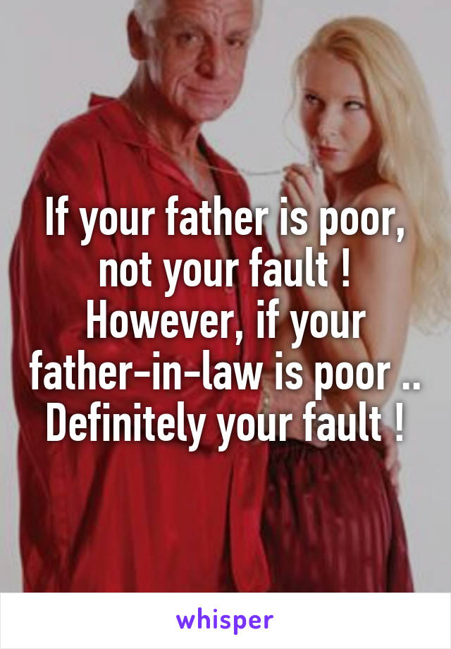 If your father is poor, not your fault ! However, if your father-in-law is poor .. Definitely your fault !