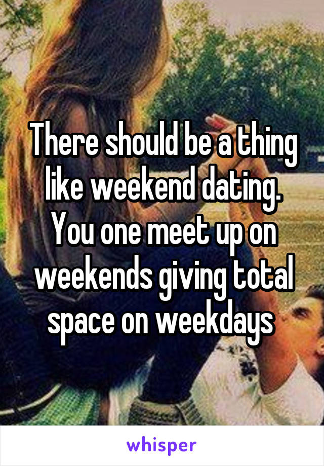 There should be a thing like weekend dating. You one meet up on weekends giving total space on weekdays