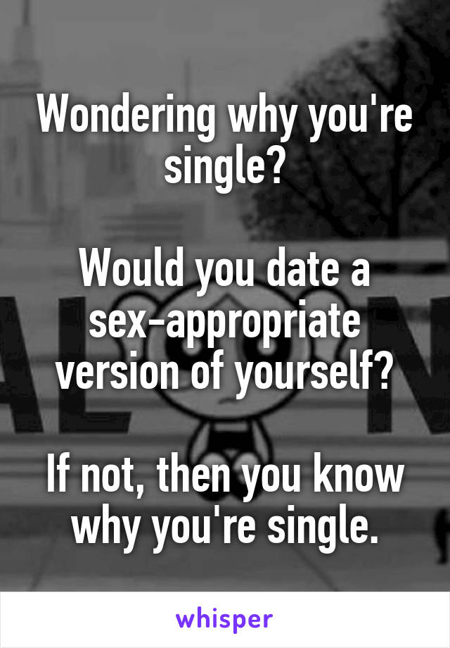 Wondering why you're single?  Would you date a sex-appropriate version of yourself?  If not, then you know why you're single.