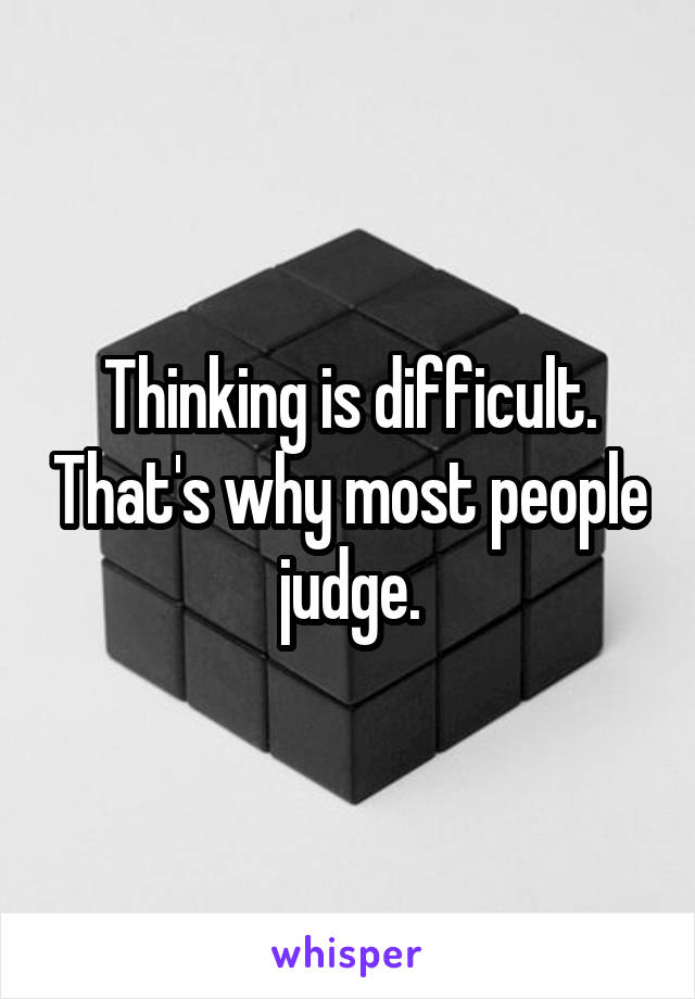 Thinking is difficult. That's why most people judge.