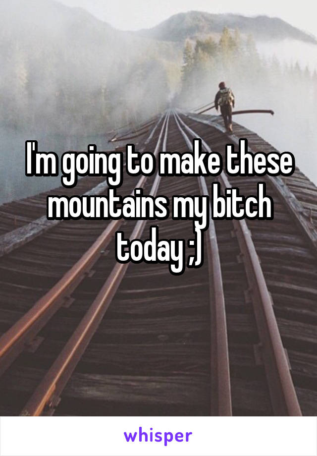 I'm going to make these mountains my bitch today ;)
