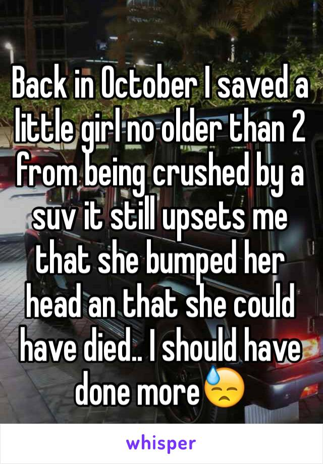 Back in October I saved a little girl no older than 2 from being crushed by a suv it still upsets me that she bumped her head an that she could have died.. I should have done more😓