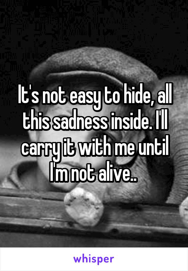 It's not easy to hide, all this sadness inside. I'll carry it with me until I'm not alive..