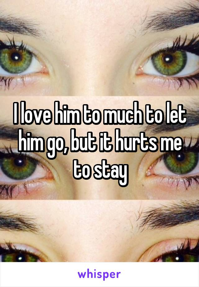 I love him to much to let him go, but it hurts me to stay
