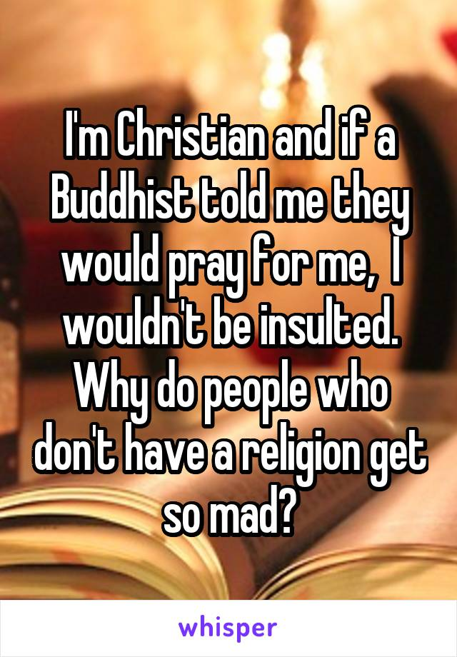 I'm Christian and if a Buddhist told me they would pray for me,  I wouldn't be insulted. Why do people who don't have a religion get so mad?