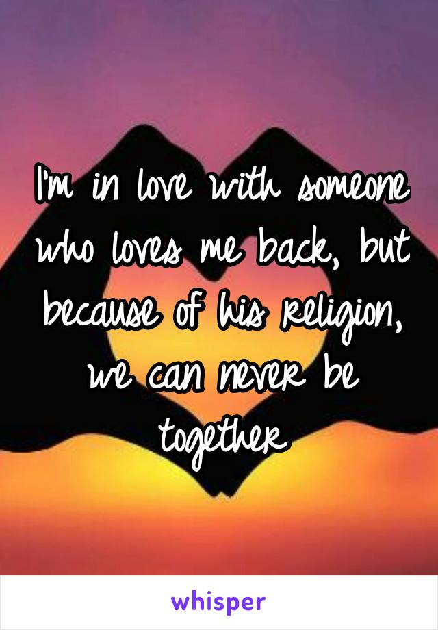 I'm in love with someone who loves me back, but because of his religion, we can never be together