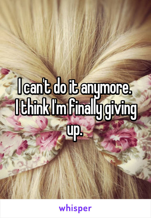I can't do it anymore.  I think I'm finally giving up.