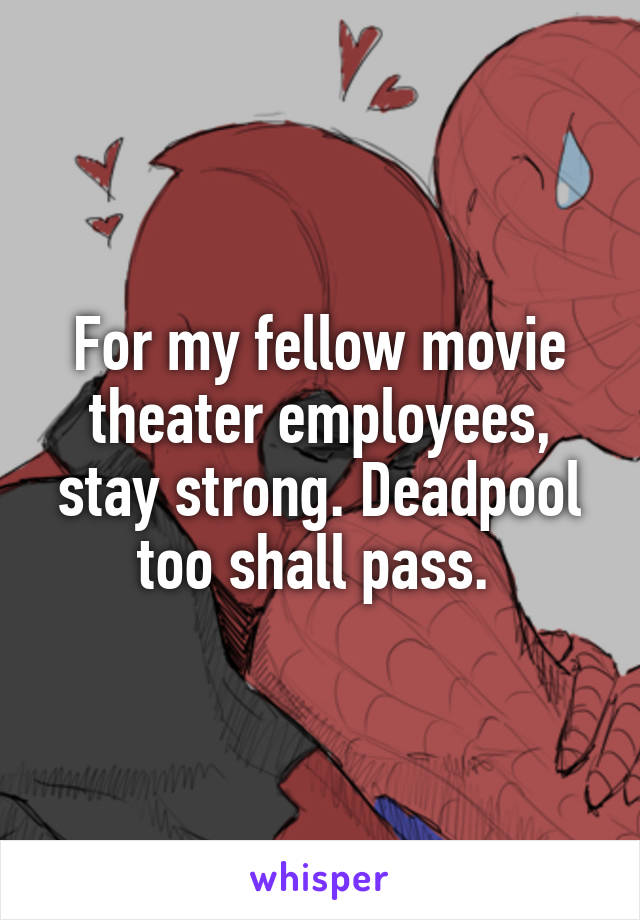 For my fellow movie theater employees, stay strong. Deadpool too shall pass.